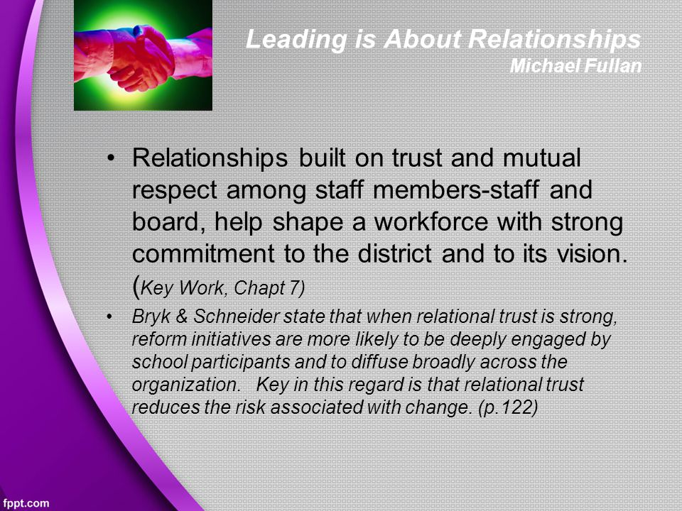Leading is About Relationships Michael Fullan Relationships built on trust and mutual respect among staff members-staff and board, help shape a workforce with strong commitment to the district and to its vision.