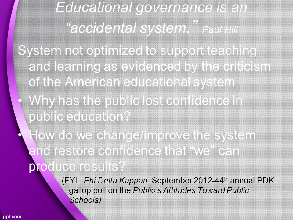 Educational governance is an accidental system. Paul Hill System not optimized to support teaching and learning as evidenced by the criticism of the American educational system Why has the public lost confidence in public education.