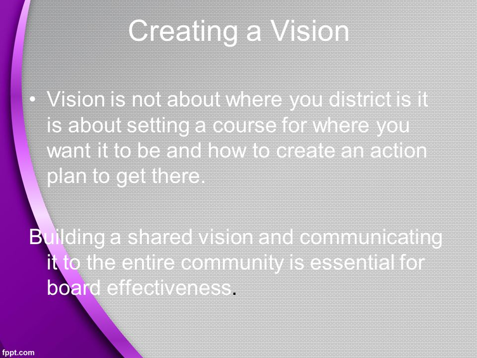 Creating a Vision Vision is not about where you district is it is about setting a course for where you want it to be and how to create an action plan to get there.