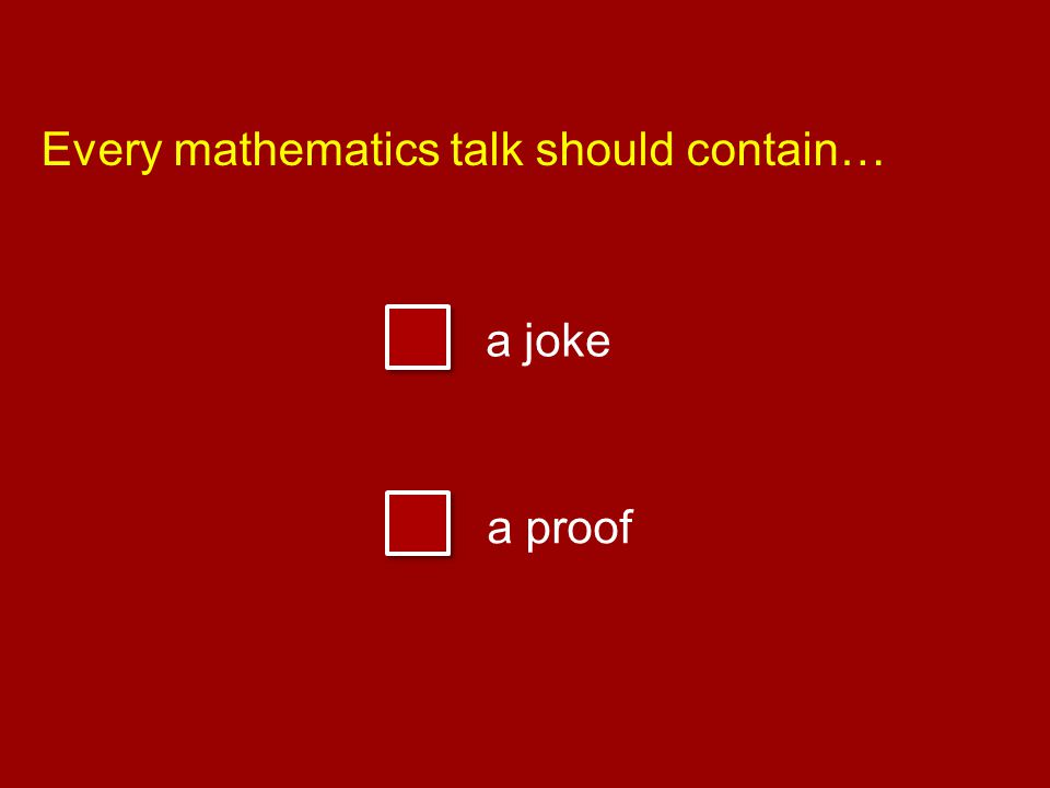 Every mathematics talk should contain… a joke a proof