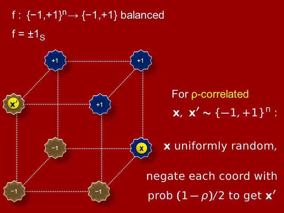+1 −1 f : {−1,+1} n → {−1,+1} balanced {−1,+1} n For ρ-correlated x x f = ±1 S