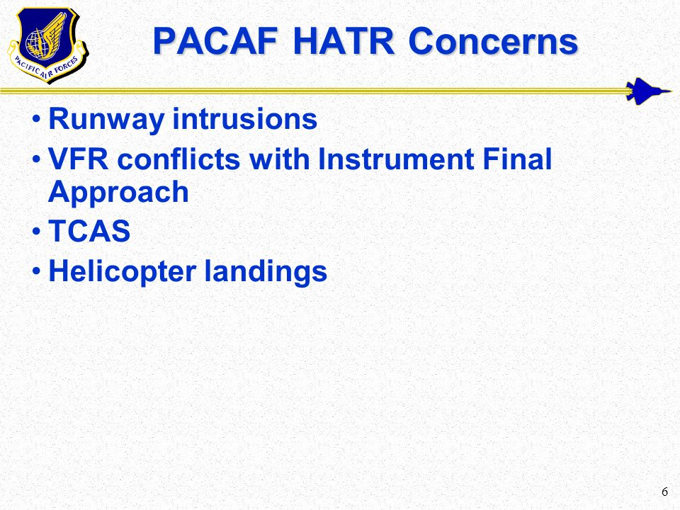 6 PACAF HATR Concerns Runway intrusions VFR conflicts with Instrument Final Approach TCAS Helicopter landings