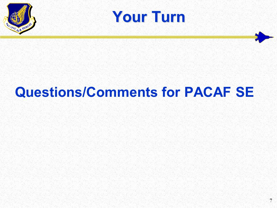 7 Your Turn Questions/Comments for PACAF SE
