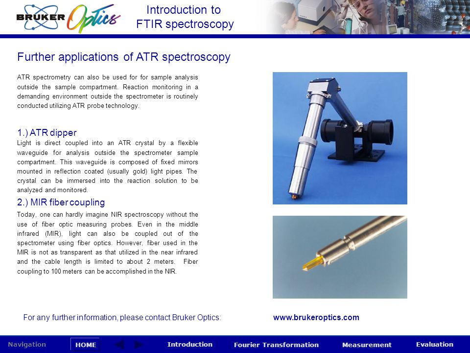 Introduction to FTIR spectroscopy HOME Navigation Introduction Fourier Transformation Measurement Evaluation ATR spectrometry can also be used for for