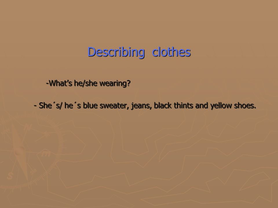 Describing clothes -What's he/she wearing? -What's he/she wearing? - She´s/ he´s blue sweater, jeans, black thints and yellow shoes. - She´s/ he´s blu