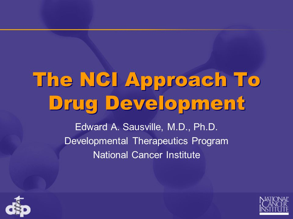 The NCI Approach To Drug Development Edward A. Sausville, M.D., Ph.D.