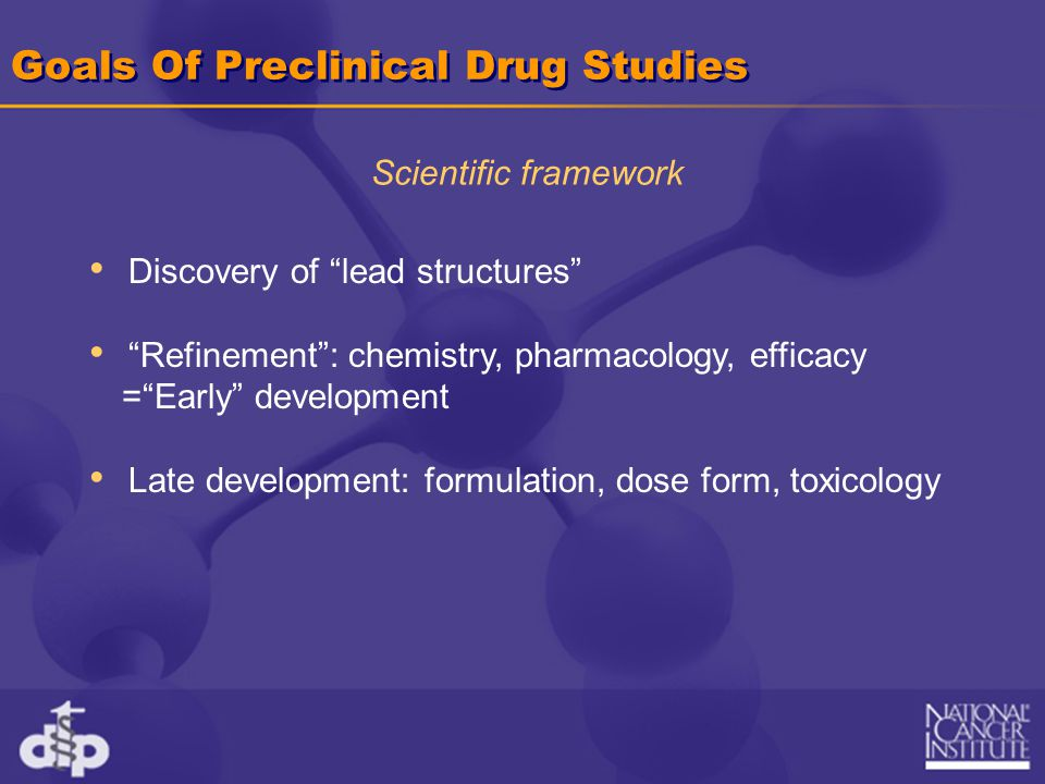 Goals Of Preclinical Drug Studies Discovery of lead structures Refinement : chemistry, pharmacology, efficacy = Early development Late development: formulation, dose form, toxicology Scientific framework