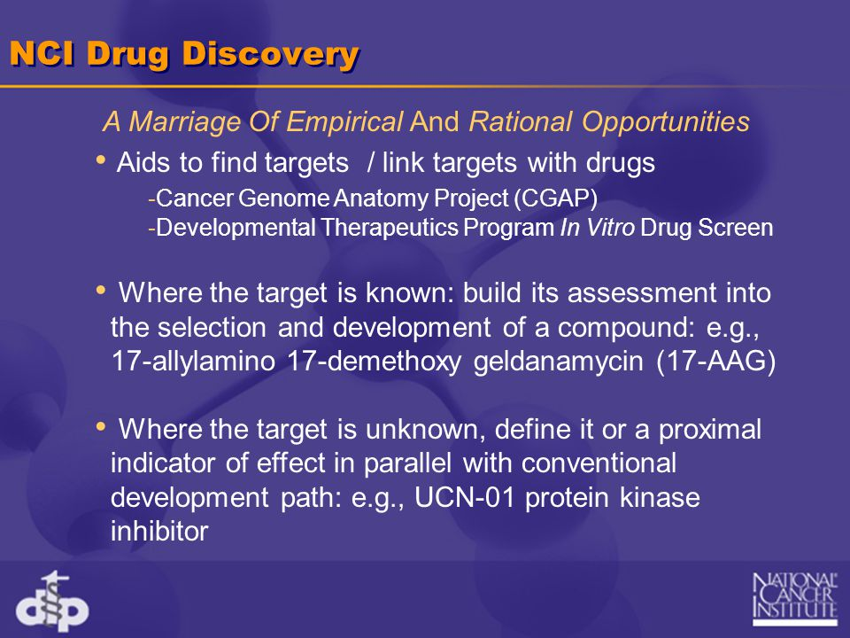 NCI Drug Discovery Aids to find targets / link targets with drugs -Cancer Genome Anatomy Project (CGAP) -Developmental Therapeutics Program In Vitro Drug Screen Where the target is known: build its assessment into the selection and development of a compound: e.g., 17-allylamino 17-demethoxy geldanamycin (17-AAG) Where the target is unknown, define it or a proximal indicator of effect in parallel with conventional development path: e.g., UCN-01 protein kinase inhibitor A Marriage Of Empirical And Rational Opportunities