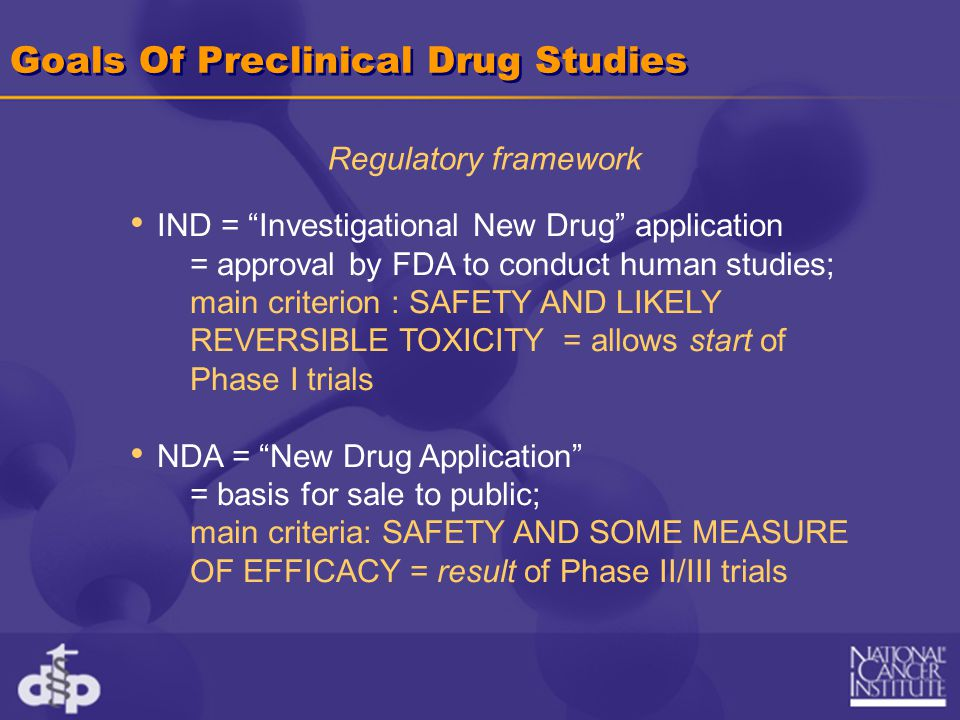 Goals Of Preclinical Drug Studies IND = Investigational New Drug application = approval by FDA to conduct human studies; main criterion : SAFETY AND LIKELY REVERSIBLE TOXICITY = allows start of Phase I trials NDA = New Drug Application = basis for sale to public; main criteria: SAFETY AND SOME MEASURE OF EFFICACY = result of Phase II/III trials Regulatory framework