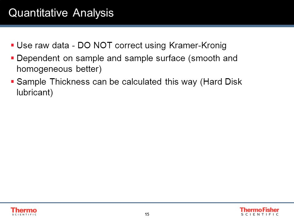 15 Quantitative Analysis  Use raw data - DO NOT correct using Kramer-Kronig  Dependent on sample and sample surface (smooth and homogeneous better)  Sample Thickness can be calculated this way (Hard Disk lubricant)