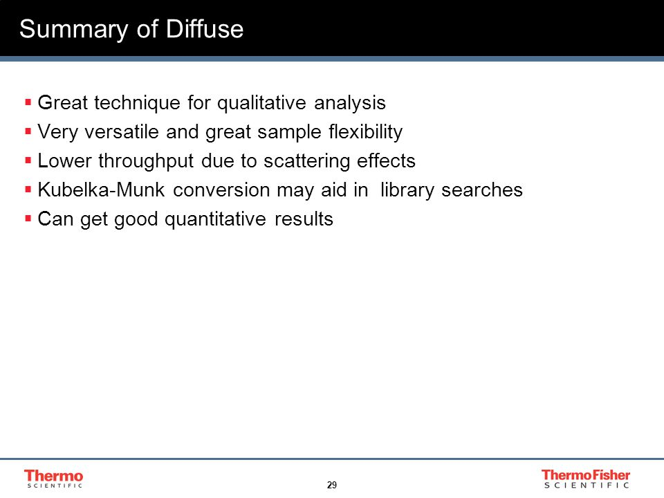 29 Summary of Diffuse  Great technique for qualitative analysis  Very versatile and great sample flexibility  Lower throughput due to scattering effects  Kubelka-Munk conversion may aid in library searches  Can get good quantitative results