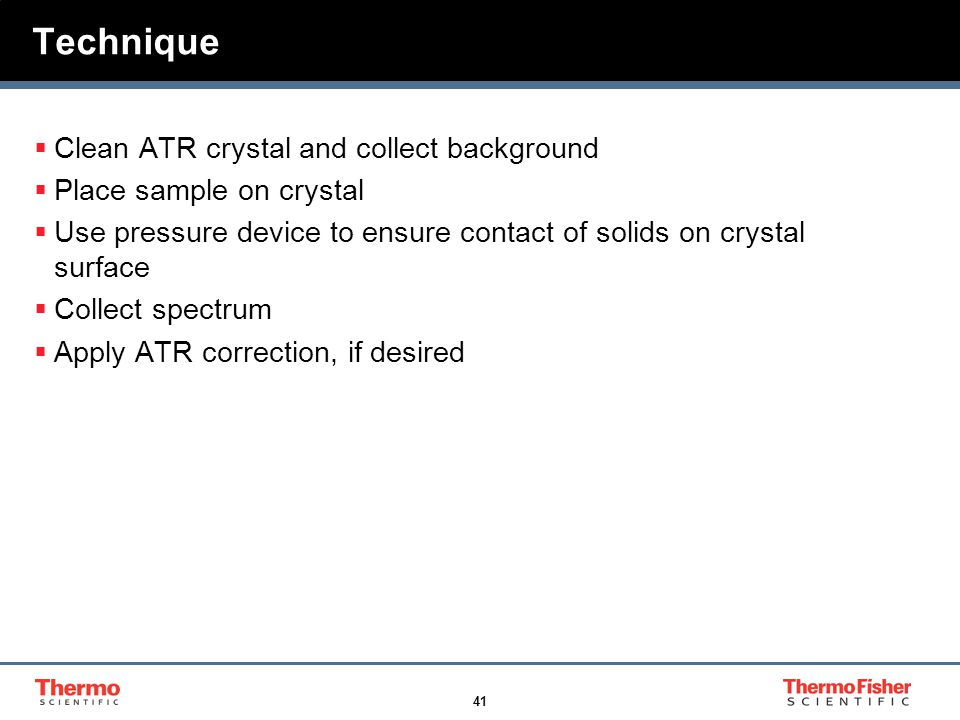 41 Technique  Clean ATR crystal and collect background  Place sample on crystal  Use pressure device to ensure contact of solids on crystal surface