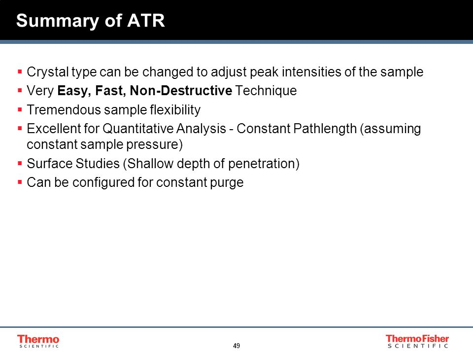 49 Summary of ATR  Crystal type can be changed to adjust peak intensities of the sample  Very Easy, Fast, Non-Destructive Technique  Tremendous sam