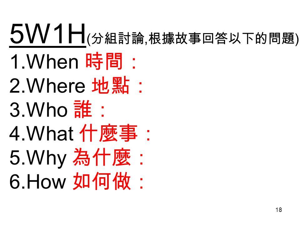 5W1H ( 分組討論, 根據故事回答以下的問題 ) 1.When 時間: 2.Where 地點: 3.Who 誰: 4.What 什麼事: 5.Why 為什麼: 6.How 如何做: 18