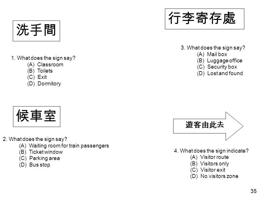 候車室 行李寄存處 遊客由此去 洗手間 1. What does the sign say? (A) Classroom (B) Toilets (C) Exit (D) Dormitory 2. What does the sign say? (A) Waiting room for train