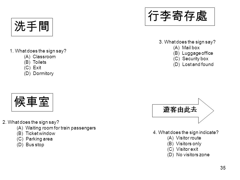 候車室 行李寄存處 遊客由此去 洗手間 1. What does the sign say. (A) Classroom (B) Toilets (C) Exit (D) Dormitory 2.