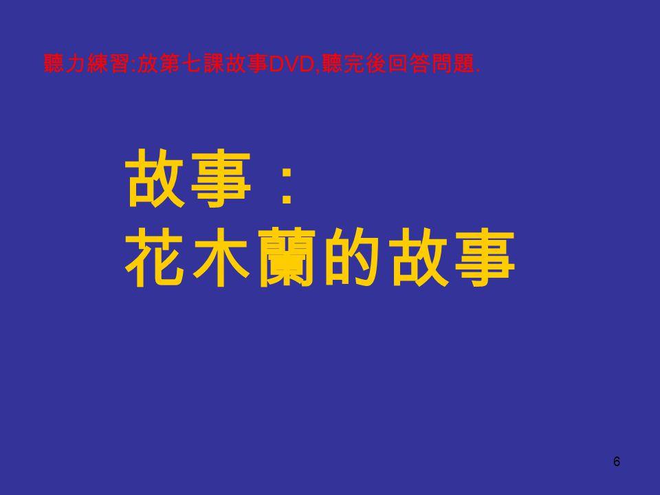 故事: 花木蘭的故事 6 聽力練習 : 放第七課故事 DVD, 聽完後回答問題.