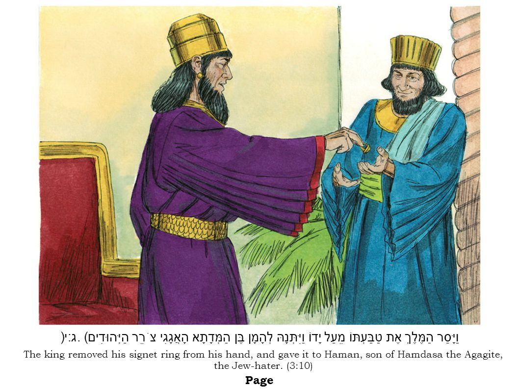 The king removed his signet ring from his hand, and gave it to Haman, son of Hamdasa the Agagite, the Jew-hater.