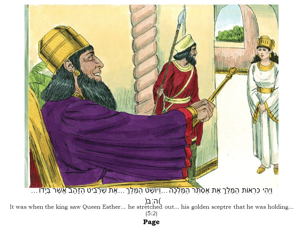 It was when the king saw Queen Esther... he stretched out... his golden sceptre that he was holding... (5:2) Page וַיְהִי כִרְאוֹת הַמֶּלֶךְ אֶת אֶסְת