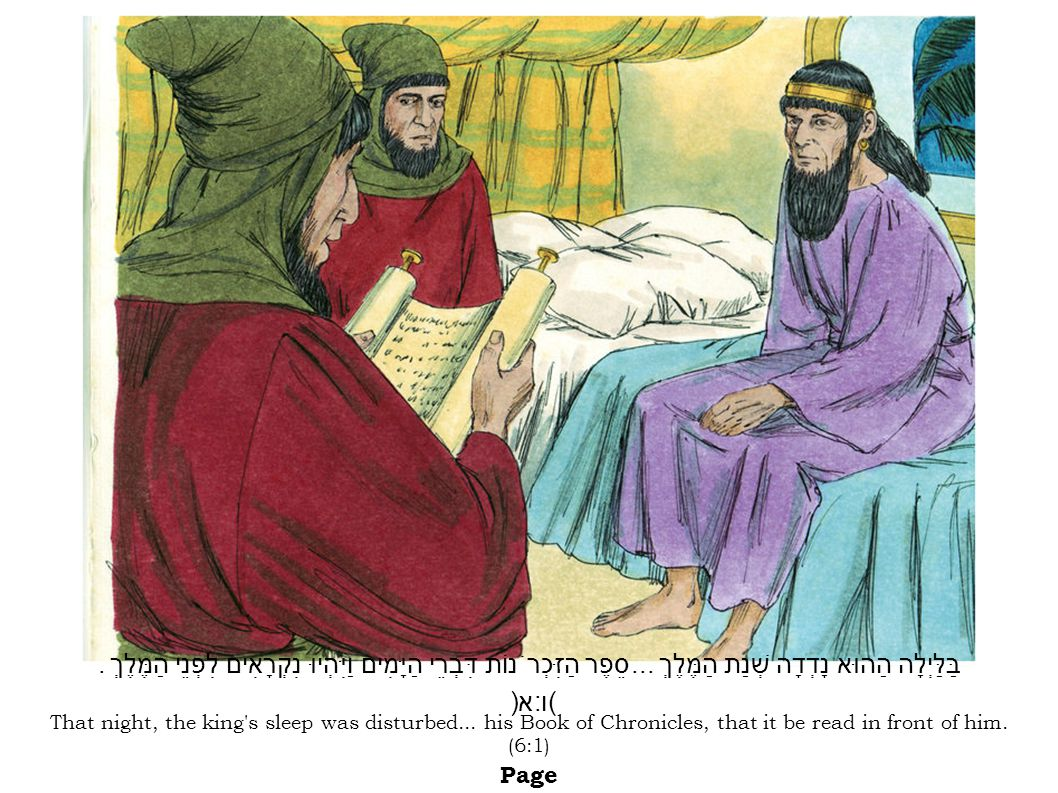 That night, the king's sleep was disturbed... his Book of Chronicles, that it be read in front of him. (6:1) Page בַּלַּיְלָה הַהוּא נָדְדָה שְׁנַת הַ