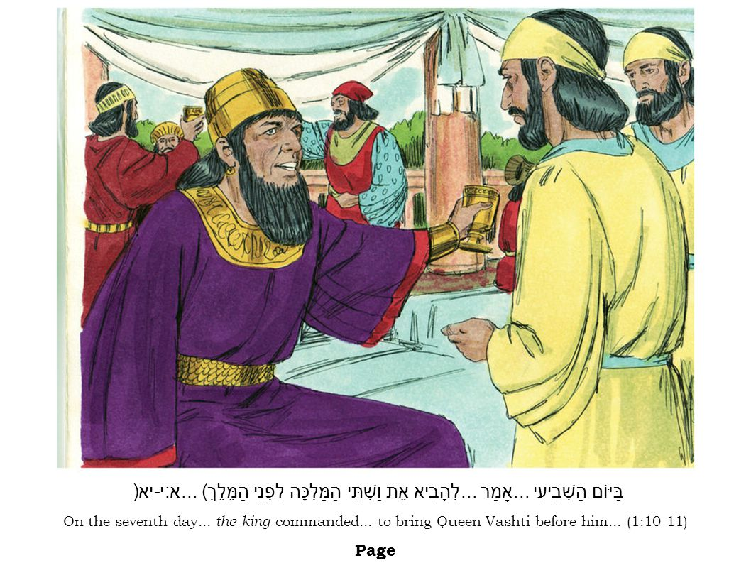 On the seventh day... the king commanded... to bring Queen Vashti before him... (1:10-11) Page בַּיּוֹם הַשְּׁבִיעִי... אָמַר... לְהָבִיא אֶת וַשְׁתִּ