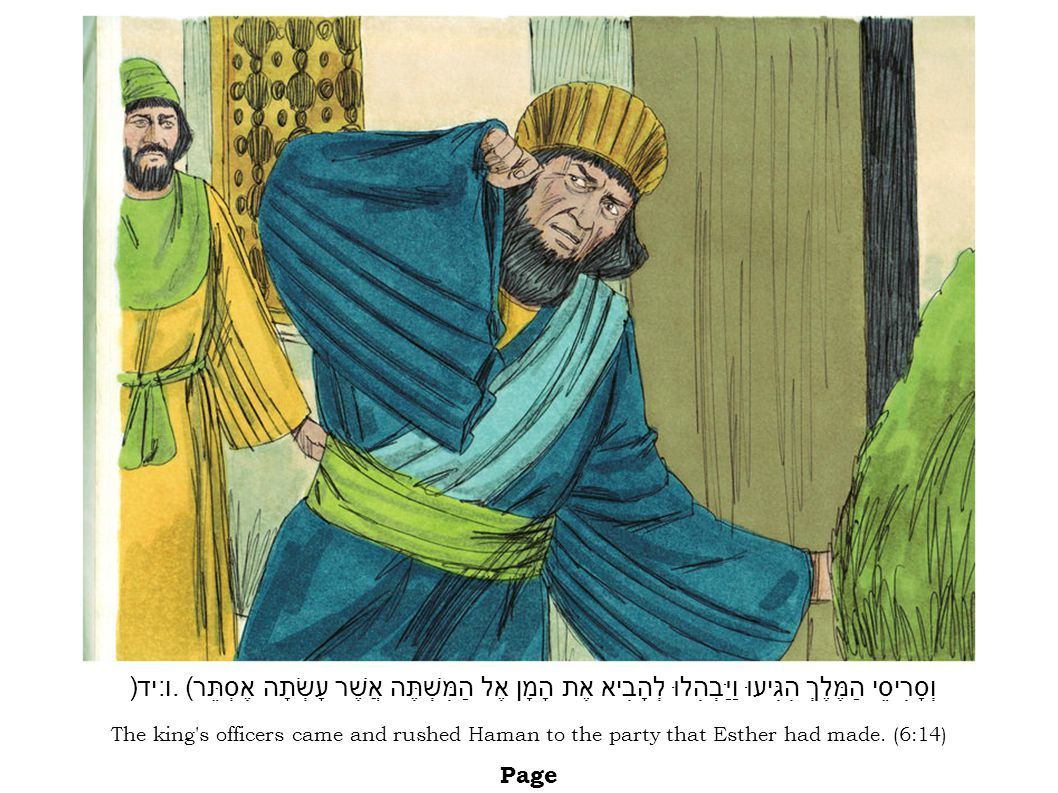 The king's officers came and rushed Haman to the party that Esther had made. (6:14) Page וְסָרִיסֵי הַמֶּלֶךְ הִגִּיעוּ וַיַּבְהִלוּ לְהָבִיא אֶת הָמָ