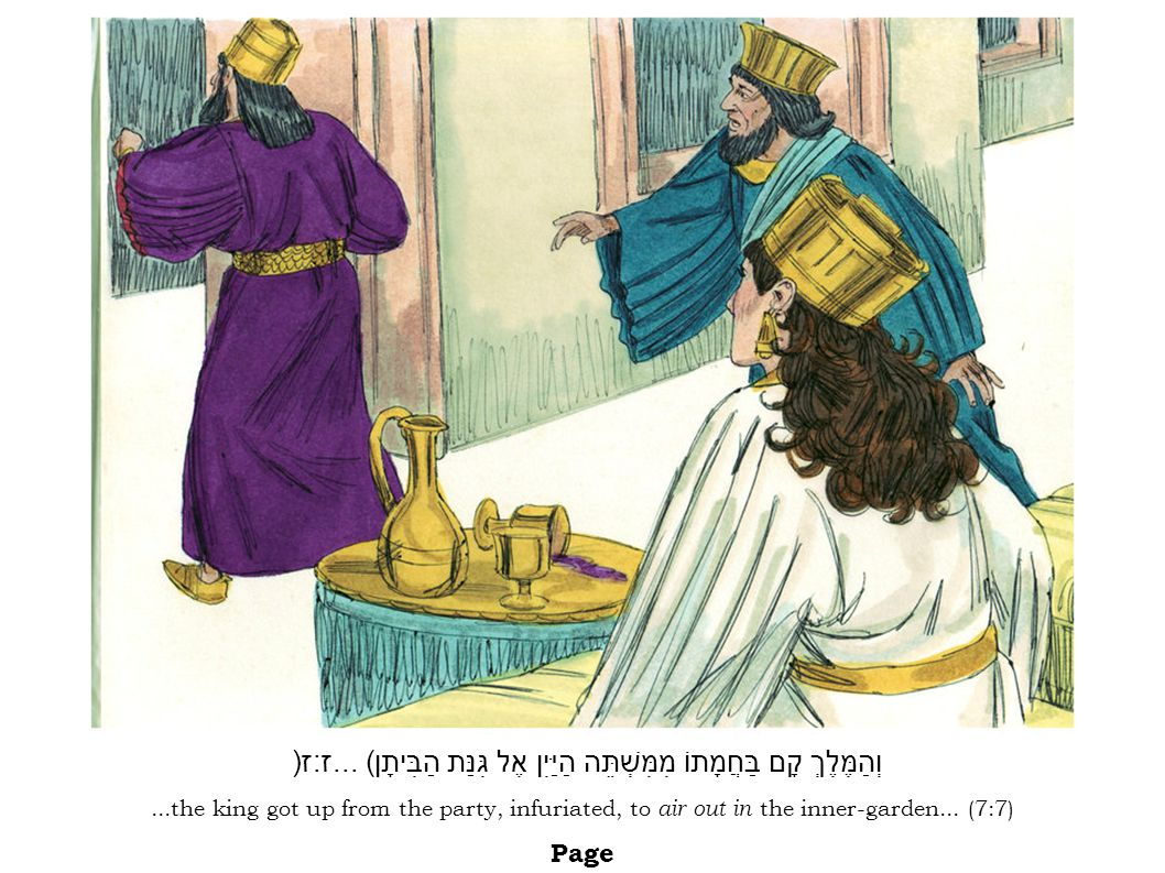...the king got up from the party, infuriated, to air out in the inner-garden... (7:7) Page וְהַמֶּלֶךְ קָם בַּחֲמָתוֹ מִמִּשְׁתֵּה הַיַּיִן אֶל גִּנּ