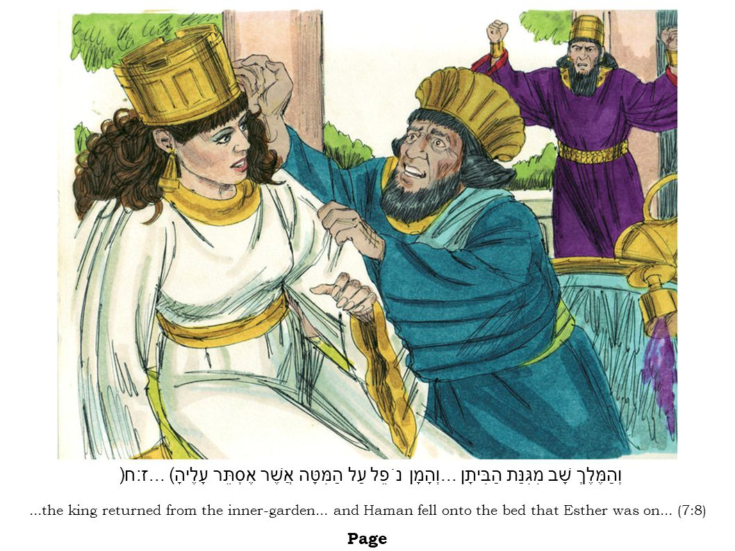 ...the king returned from the inner-garden... and Haman fell onto the bed that Esther was on... (7:8) Page וְהַמֶּלֶךְ שָׁב מִגִּנַּת הַבִּיתָן... וְה