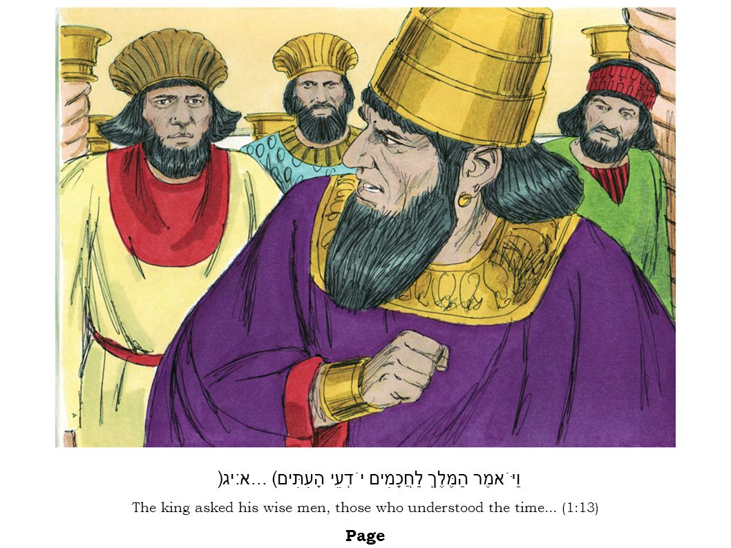 The king asked his wise men, those who understood the time... (1:13) Page וַיֹּאמֶר הַמֶּלֶךְ לַחֲכָמִים יֹדְעֵי הָעִתִּים... (א:יג)ו