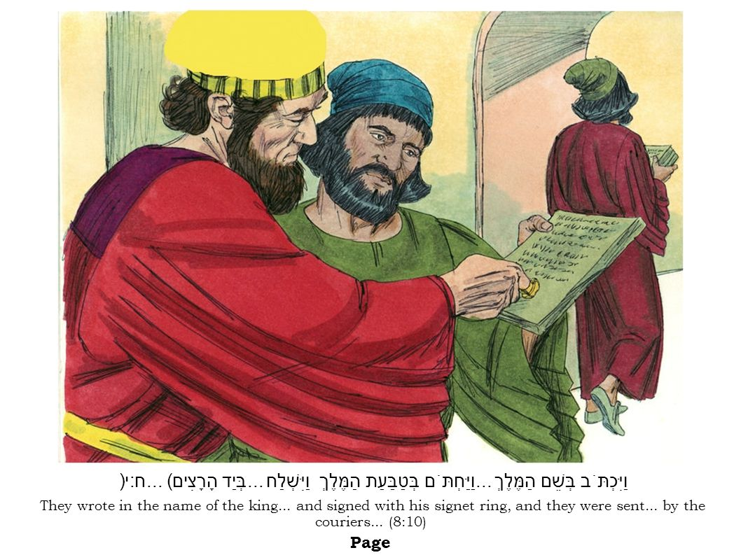 They wrote in the name of the king... and signed with his signet ring, and they were sent... by the couriers... (8:10) Page וַיִּכְתֹּב בְּשֵׁם הַמֶּל