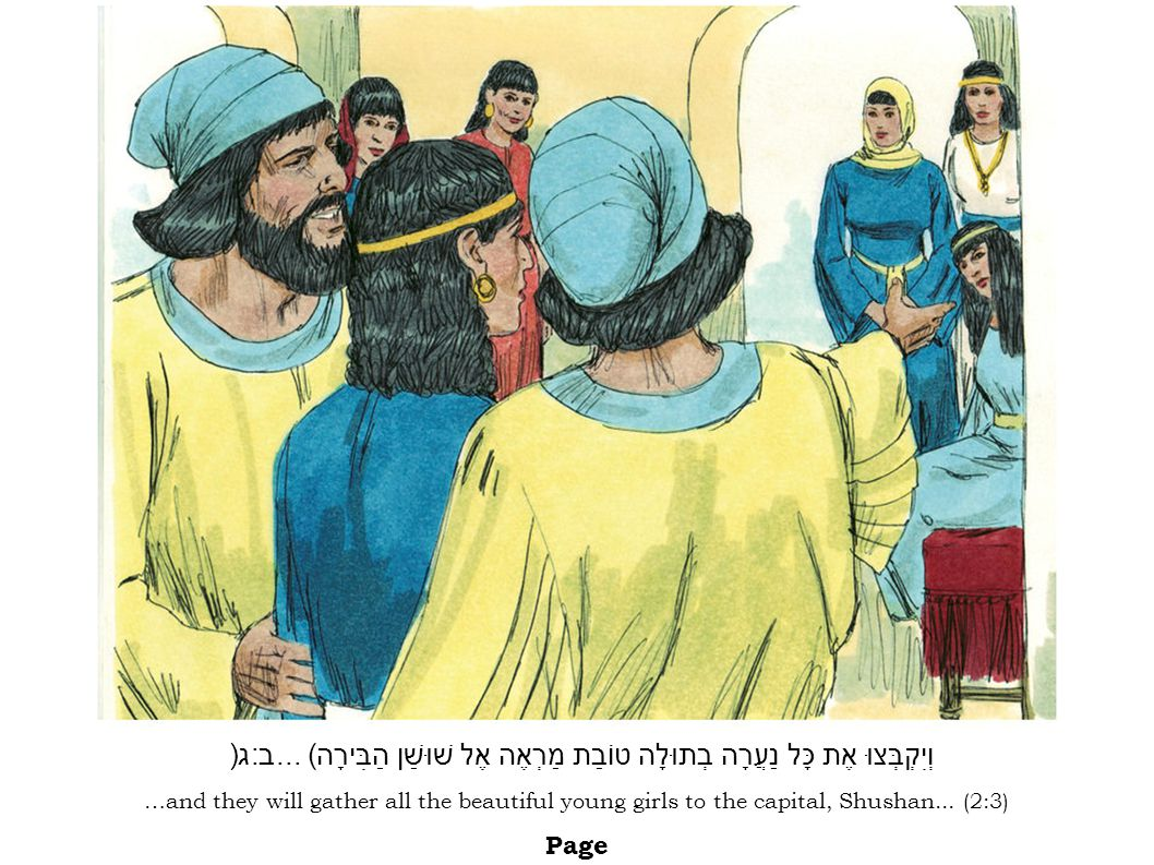 …and they will gather all the beautiful young girls to the capital, Shushan... (2:3) Page וְיִקְבְּצוּ אֶת כָּל נַעֲרָה בְתוּלָה טוֹבַת מַרְאֶה אֶל שׁ