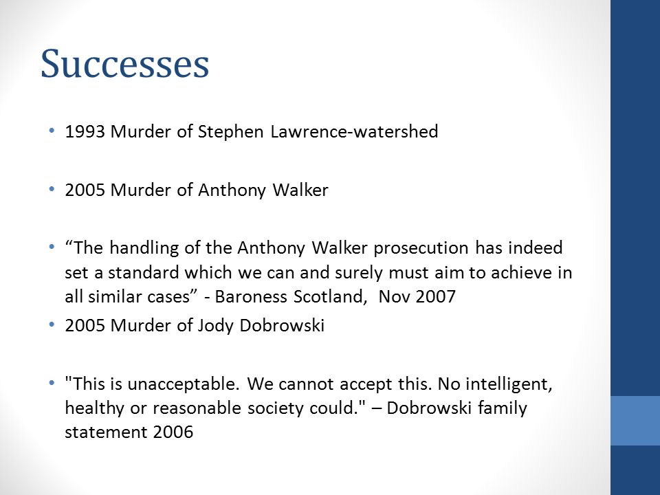 Successes 1993 Murder of Stephen Lawrence-watershed 2005 Murder of Anthony Walker The handling of the Anthony Walker prosecution has indeed set a standard which we can and surely must aim to achieve in all similar cases - Baroness Scotland, Nov 2007 2005 Murder of Jody Dobrowski This is unacceptable.