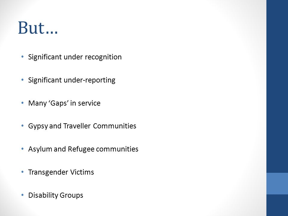 But… Significant under recognition Significant under-reporting Many 'Gaps' in service Gypsy and Traveller Communities Asylum and Refugee communities Transgender Victims Disability Groups