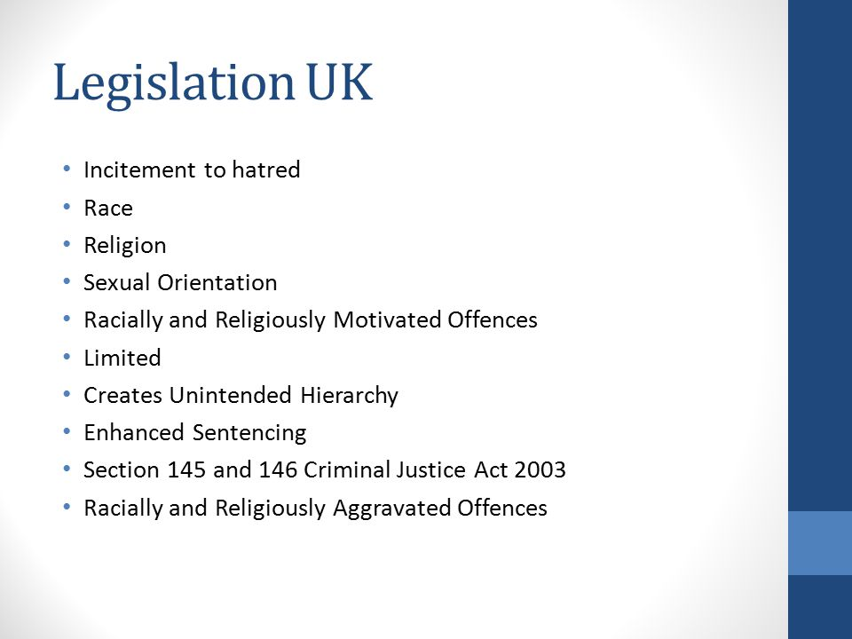 Legislation UK Incitement to hatred Race Religion Sexual Orientation Racially and Religiously Motivated Offences Limited Creates Unintended Hierarchy Enhanced Sentencing Section 145 and 146 Criminal Justice Act 2003 Racially and Religiously Aggravated Offences
