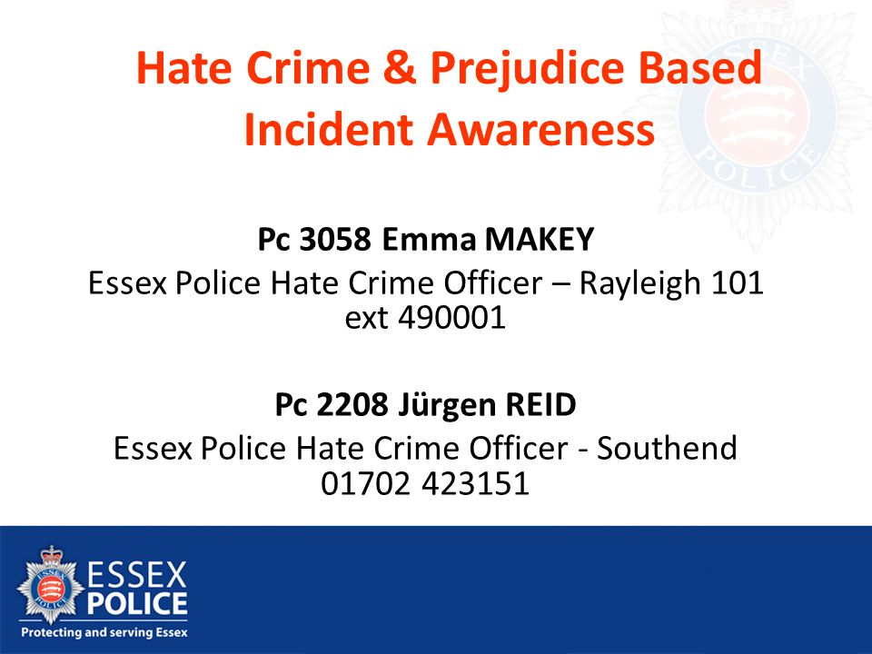 Hate Crime & Prejudice Based Incident Awareness Pc 3058 Emma MAKEY Essex Police Hate Crime Officer – Rayleigh 101 ext 490001 Pc 2208 Jürgen REID Essex Police Hate Crime Officer - Southend 01702 423151