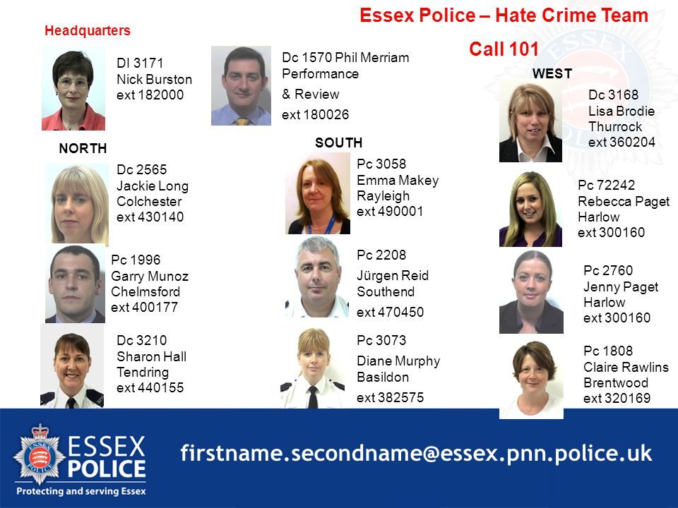 NORTH SOUTH WEST Pc 1996 Garry Munoz Chelmsford ext 400177 Dc 2565 Jackie Long Colchester ext 430140 Dc 3210 Sharon Hall Tendring ext 440155 Pc 3058 Emma Makey Rayleigh ext 490001 DI 3171 Nick Burston ext 182000 Pc 2208 Jürgen Reid Southend ext 470450 Pc 3073 Diane Murphy Basildon ext 382575 Dc 3168 Lisa Brodie Thurrock ext 360204 Pc 2760 Jenny Paget Harlow ext 300160 Pc 1808 Claire Rawlins Brentwood ext 320169 Pc 72242 Rebecca Paget Harlow ext 300160 Headquarters Dc 1570 Phil Merriam Performance & Review ext 180026 Essex Police – Hate Crime Team Call 101 firstname.secondname@essex.pnn.police.uk