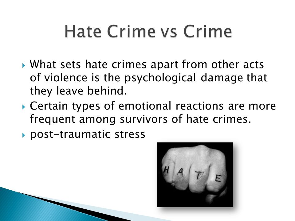  What sets hate crimes apart from other acts of violence is the psychological damage that they leave behind.  Certain types of emotional reactions a