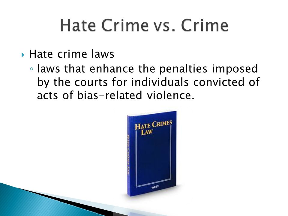  Hate crime laws ◦ laws that enhance the penalties imposed by the courts for individuals convicted of acts of bias-related violence.