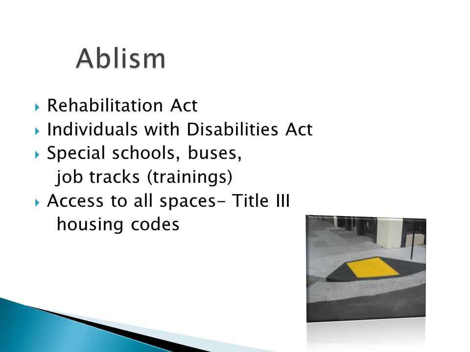  Rehabilitation Act  Individuals with Disabilities Act  Special schools, buses, job tracks (trainings)  Access to all spaces- Title III housing co
