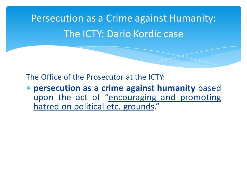The Office of the Prosecutor at the ICTY:  persecution as a crime against humanity based upon the act of encouraging and promoting hatred on political etc.