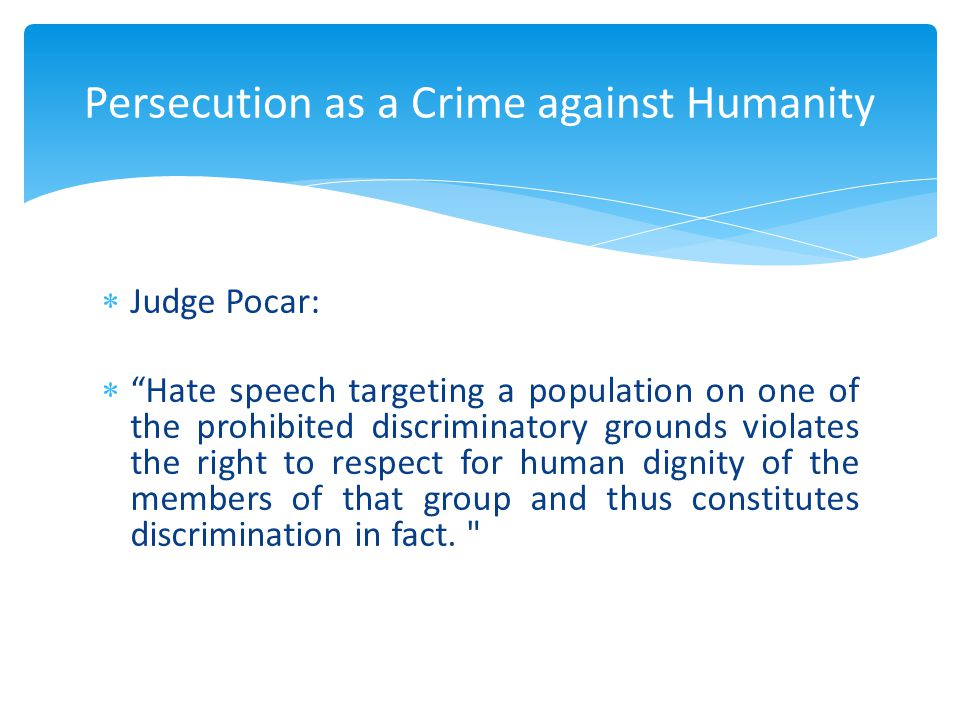  Judge Pocar:  Hate speech targeting a population on one of the prohibited discriminatory grounds violates the right to respect for human dignity of the members of that group and thus constitutes discrimination in fact.