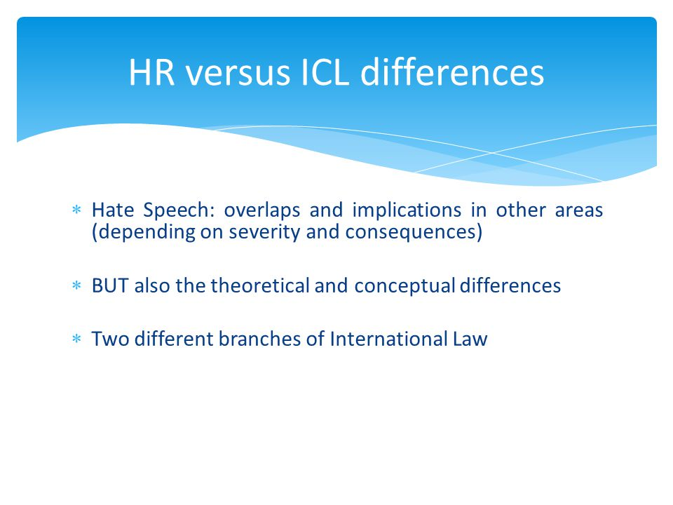  Hate Speech: overlaps and implications in other areas (depending on severity and consequences)  BUT also the theoretical and conceptual differences  Two different branches of International Law HR versus ICL differences