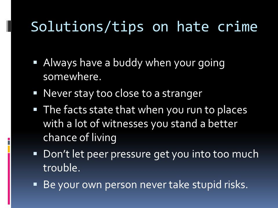 Solutions/tips on hate crime  Always have a buddy when your going somewhere.