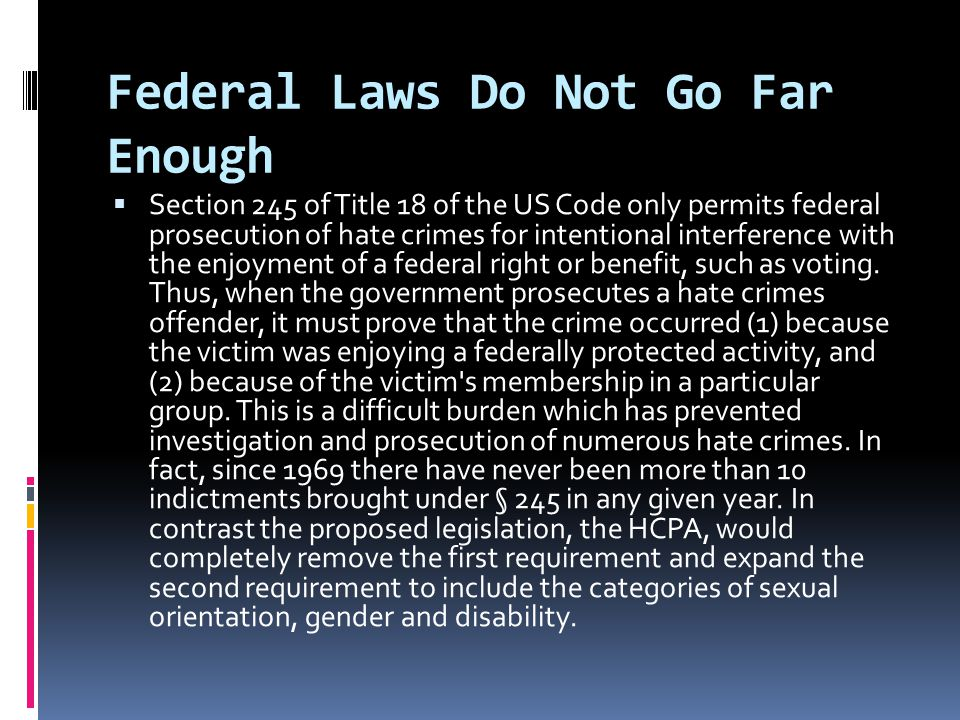 Federal Laws Do Not Go Far Enough  Section 245 of Title 18 of the US Code only permits federal prosecution of hate crimes for intentional interference with the enjoyment of a federal right or benefit, such as voting.