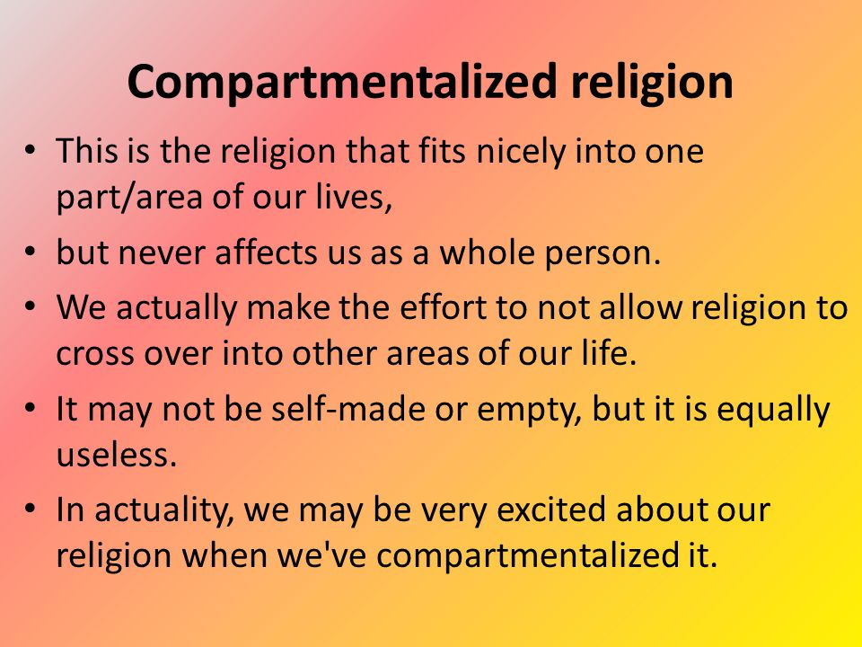 Compartmentalized religion This is the religion that fits nicely into one part/area of our lives, but never affects us as a whole person.
