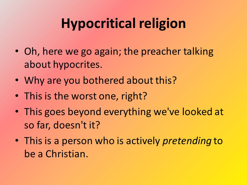 Hypocritical religion Oh, here we go again; the preacher talking about hypocrites.