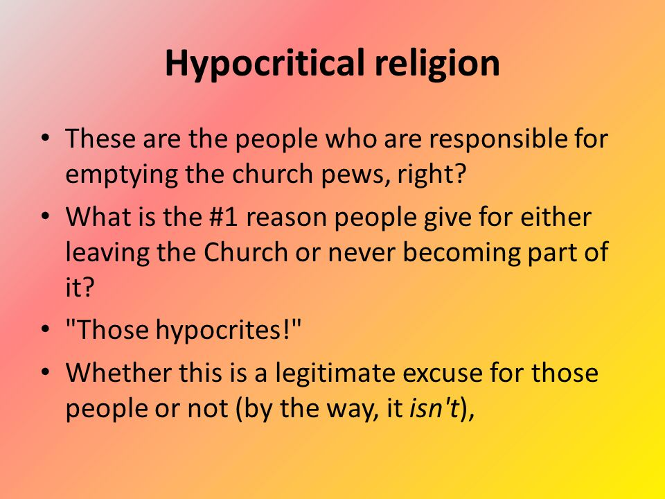 Hypocritical religion These are the people who are responsible for emptying the church pews, right.