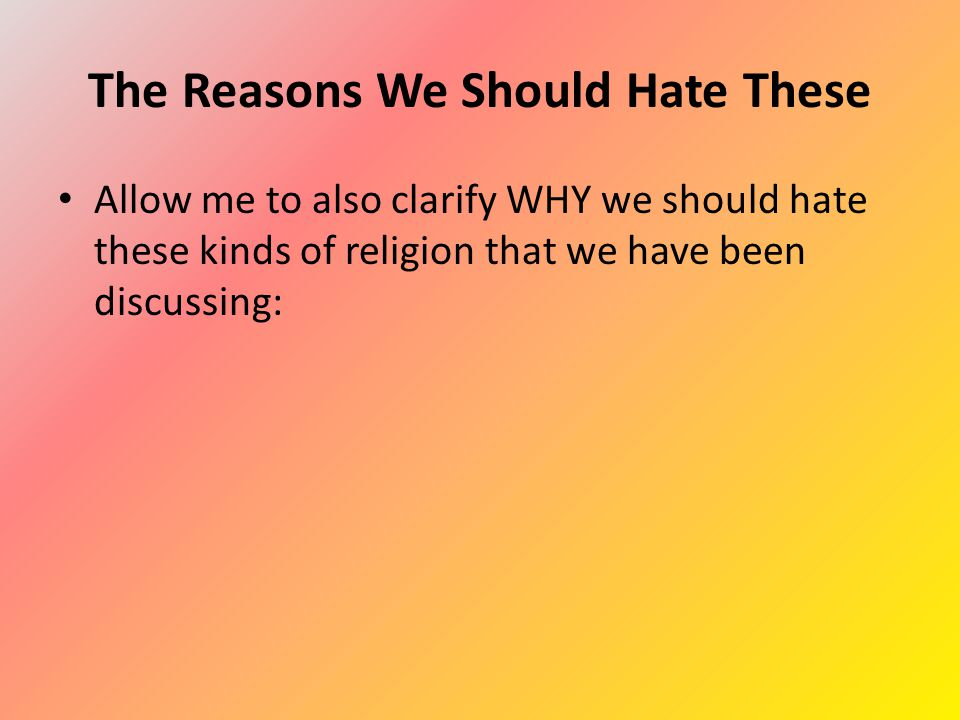 The Reasons We Should Hate These Allow me to also clarify WHY we should hate these kinds of religion that we have been discussing: