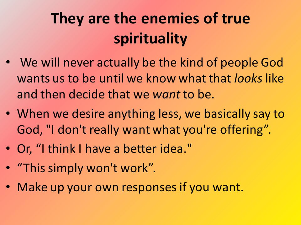 They are the enemies of true spirituality We will never actually be the kind of people God wants us to be until we know what that looks like and then decide that we want to be.