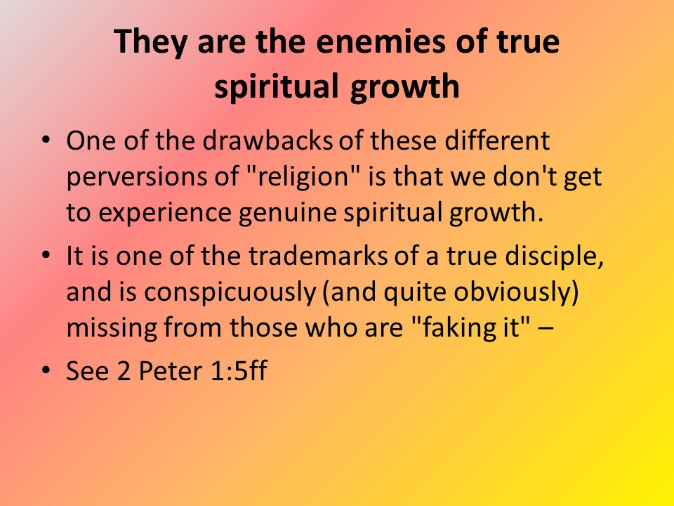 They are the enemies of true spiritual growth One of the drawbacks of these different perversions of religion is that we don t get to experience genuine spiritual growth.